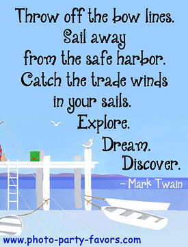 Good Quote For Graduation - Throw off the bow lines. Sail away from the safe harbor. Catch the trade winds in your sails. Explore. Dream. Discover. - - More graduation  quotes, plus graduation favors and invitations at http://www.photo-party-favors.com